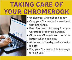 Taking Care of Your Chromebook - Unplug gently, carry it closed and with two hands, keep food and drink away from it, close t